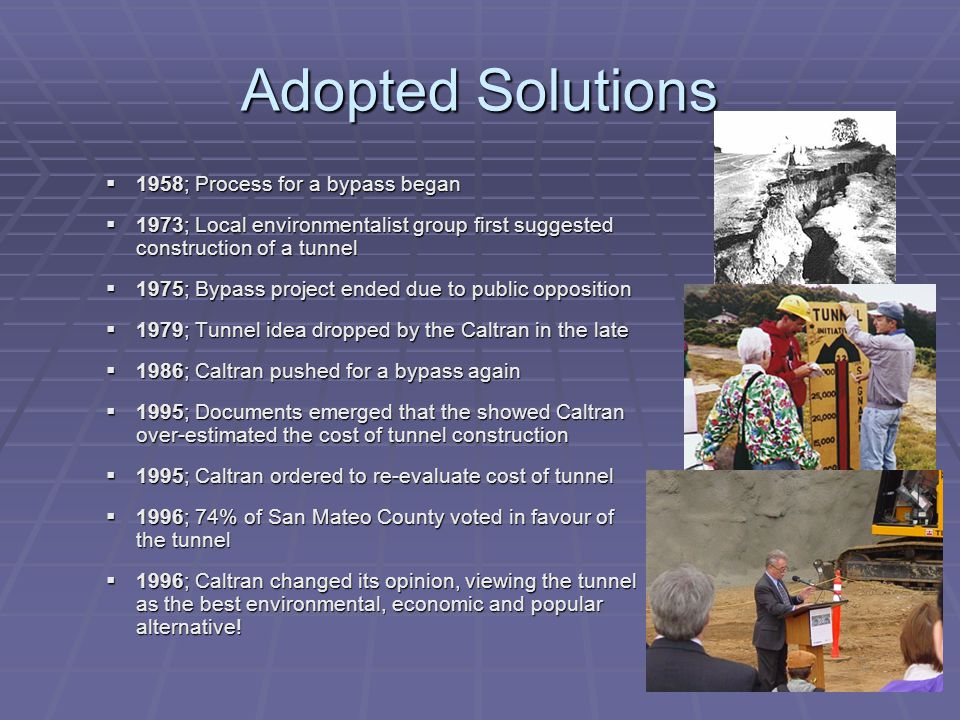 Adopted Solutions  1958; Process for a bypass began  1973; Local environmentalist group first suggested construction of a tunnel  1975; Bypass project ended due to public opposition  1979; Tunnel idea dropped by the Caltran in the late  1986; Caltran pushed for a bypass again  1995; Documents emerged that the showed Caltran over-estimated the cost of tunnel construction  1995; Caltran ordered to re-evaluate cost of tunnel  1996; 74% of San Mateo County voted in favour of the tunnel  1996; Caltran changed its opinion, viewing the tunnel as the best environmental, economic and popular alternative!