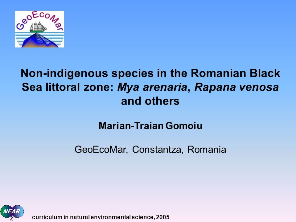 Non-indigenous species in the Romanian Black Sea littoral zone: Mya arenaria, Rapana venosa and others Marian-Traian Gomoiu GeoEcoMar, Constantza, Romania curriculum in natural environmental science, 2005
