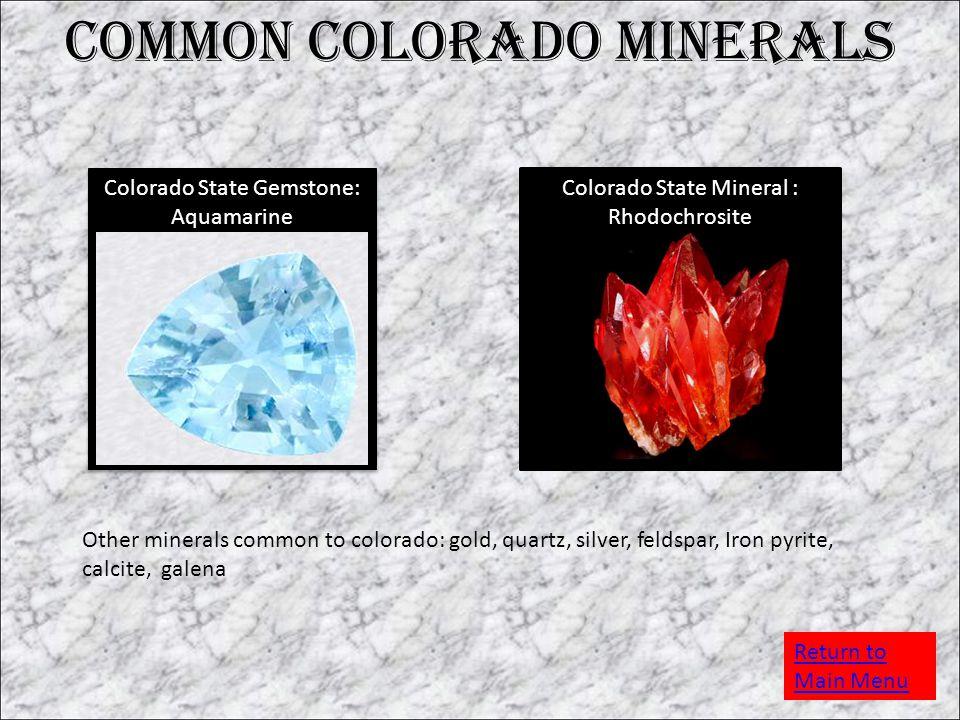 Common Colorado Minerals Colorado State Gemstone: Aquamarine Colorado State Mineral : Rhodochrosite Other minerals common to colorado: gold, quartz, silver, feldspar, Iron pyrite, calcite, galena Return to Main Menu