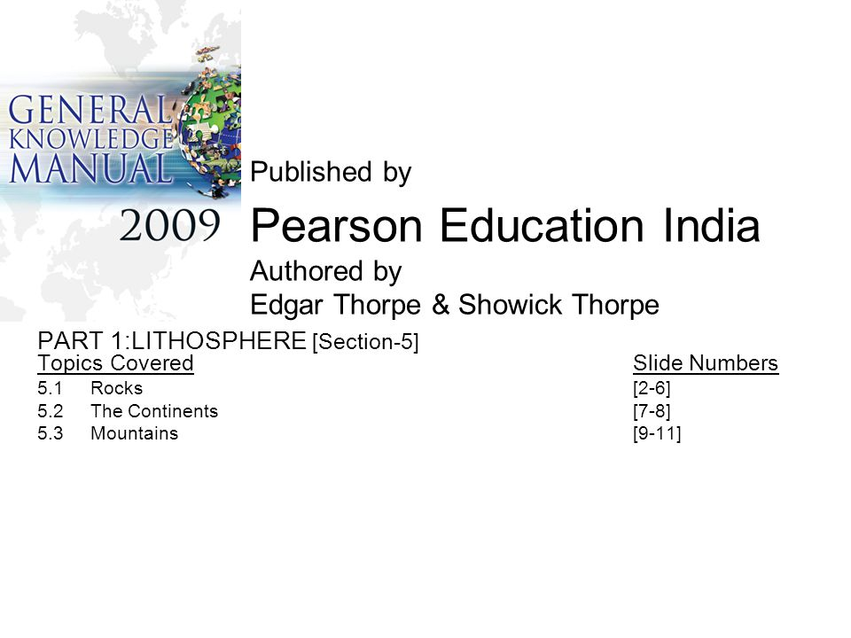 Published by Pearson Education India Authored by Edgar Thorpe & Showick Thorpe PART 1:LITHOSPHERE [Section-5] Topics CoveredSlide Numbers 5.1 Rocks [2-6] 5.2 The Continents [7-8] 5.3 Mountains[9-11]