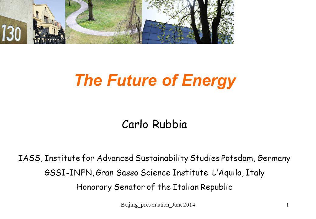 1Beijing_presentation_June 2014 The Future of Energy Carlo Rubbia IASS, Institute for Advanced Sustainability Studies Potsdam, Germany GSSI-INFN, Gran Sasso Science Institute L'Aquila, Italy Honorary Senator of the Italian Republic