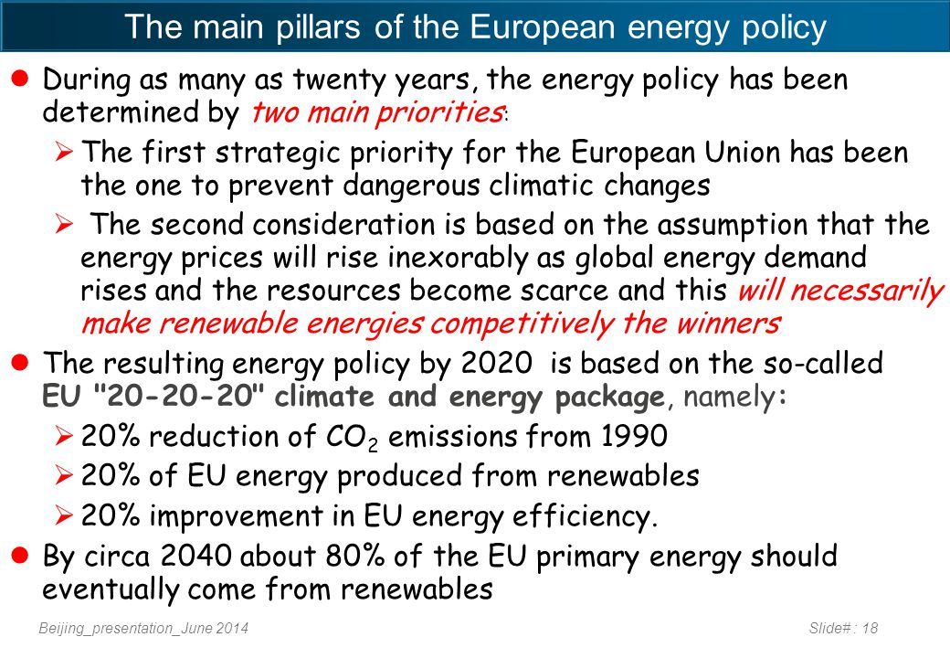 The main pillars of the European energy policy During as many as twenty years, the energy policy has been determined by two main priorities :  The first strategic priority for the European Union has been the one to prevent dangerous climatic changes  The second consideration is based on the assumption that the energy prices will rise inexorably as global energy demand rises and the resources become scarce and this will necessarily make renewable energies competitively the winners The resulting energy policy by 2020 is based on the so-called EU 20-20-20 climate and energy package, namely:  20% reduction of CO 2 emissions from 1990  20% of EU energy produced from renewables  20% improvement in EU energy efficiency.