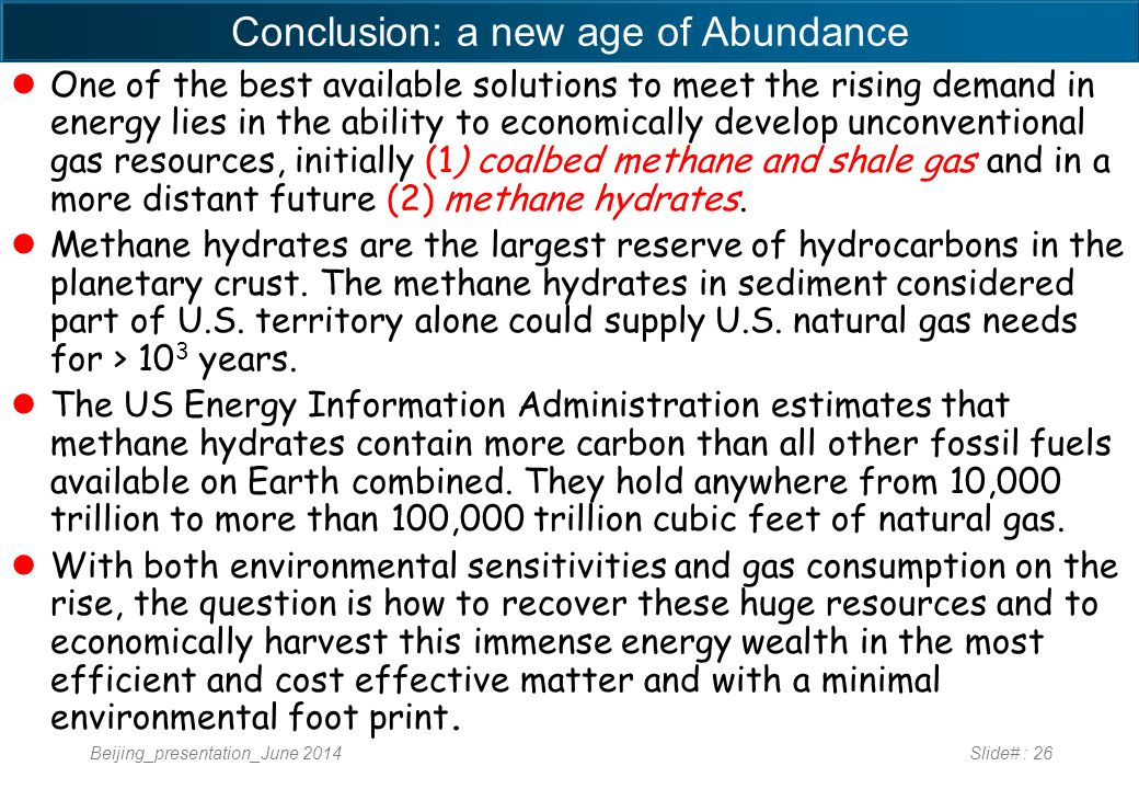 Conclusion: a new age of Abundance One of the best available solutions to meet the rising demand in energy lies in the ability to economically develop unconventional gas resources, initially (1) coalbed methane and shale gas and in a more distant future (2) methane hydrates.