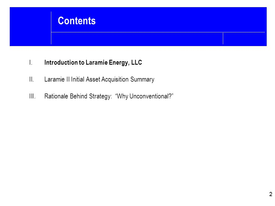 Laramie Energy Background Laramie Energy, LLC – Formed in May 2004 by former executives of Forest Oil and Mesa Hydrocarbons in Denver, Colorado – Initially funded by $150 million private equity commitment from EnCap and Credit Suisse/Avista  Equity commitment was increased to $215 million  Bank financing from JPMorgan Chase Bank, BNP Paribas, and Wells Fargo Initially invested $15 million to acquire ~18,000 acres in the Piceance Basin with ~1 mmcfd of production Over a three year period drilled approximately 200 wells (>99% success rate) – Increased IPs and EURs while reducing costs through new drilling and completing techniques Participated in the construction of pipeline and processing facilities to serve operations Grew acreage position to 60,000 acres, gross production to 47 mmcfd, and developed plans for the drilling of approximately 3,000 locations on its acreage with recoverable reserves in excess of 2 TCFE Sold assets in May 2007 for a price in excess of $1.0 billion 3