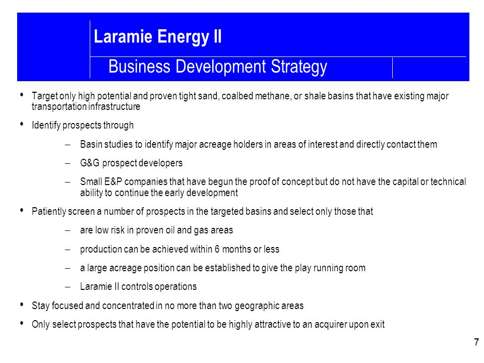 Laramie Energy II Target only high potential and proven tight sand, coalbed methane, or shale basins that have existing major transportation infrastructure Identify prospects through – Basin studies to identify major acreage holders in areas of interest and directly contact them – G&G prospect developers – Small E&P companies that have begun the proof of concept but do not have the capital or technical ability to continue the early development Patiently screen a number of prospects in the targeted basins and select only those that – are low risk in proven oil and gas areas – production can be achieved within 6 months or less – a large acreage position can be established to give the play running room – Laramie II controls operations Stay focused and concentrated in no more than two geographic areas Only select prospects that have the potential to be highly attractive to an acquirer upon exit 7 Business Development Strategy