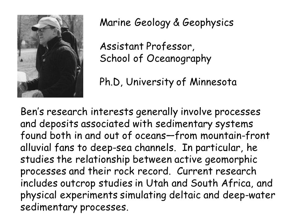 Marine Geology & Geophysics Assistant Professor, School of Oceanography Ph.D, University of Minnesota Ben's research interests generally involve processes and deposits associated with sedimentary systems found both in and out of oceans—from mountain-front alluvial fans to deep-sea channels.