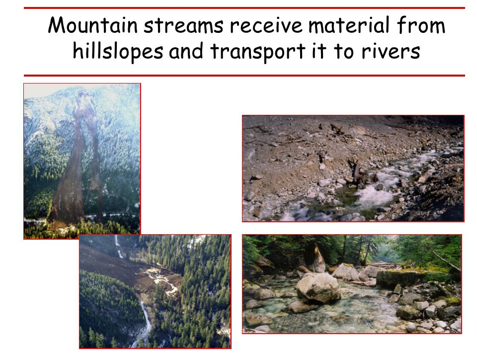 Mountain streams receive material from hillslopes and transport it to rivers