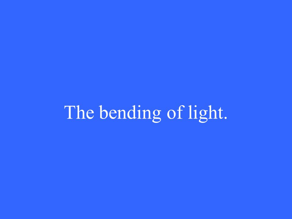 The bending of light.