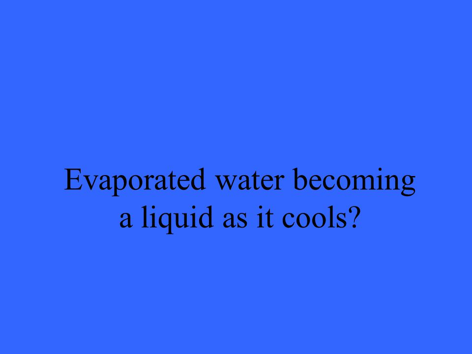 Evaporated water becoming a liquid as it cools