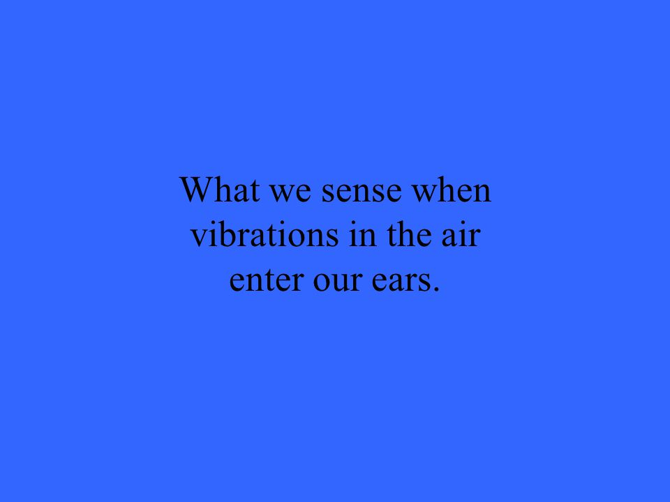 What we sense when vibrations in the air enter our ears.