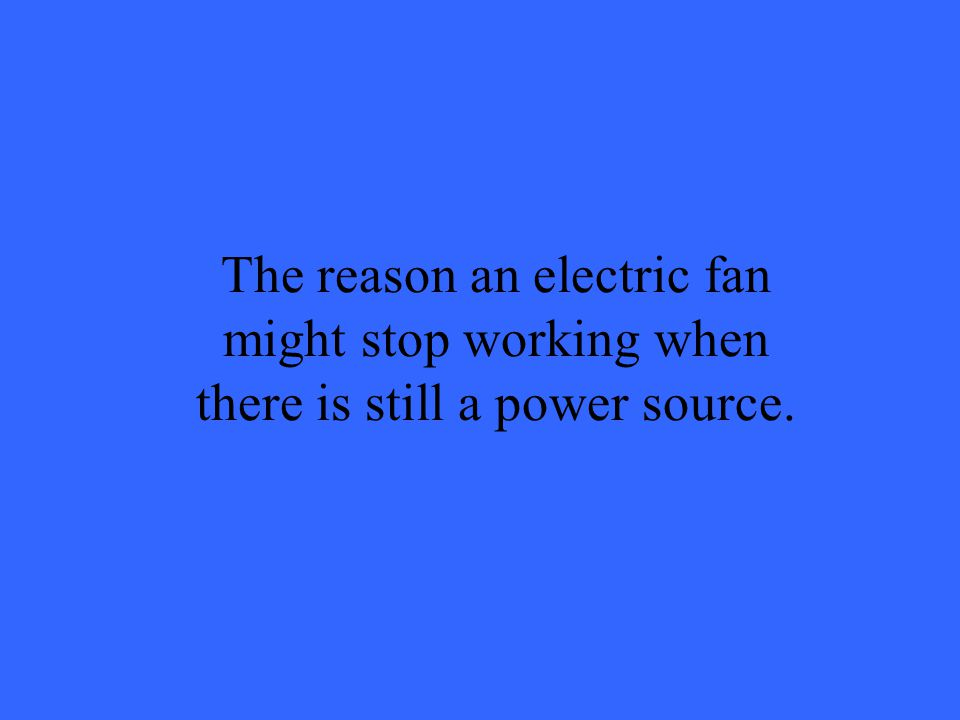 The reason an electric fan might stop working when there is still a power source.