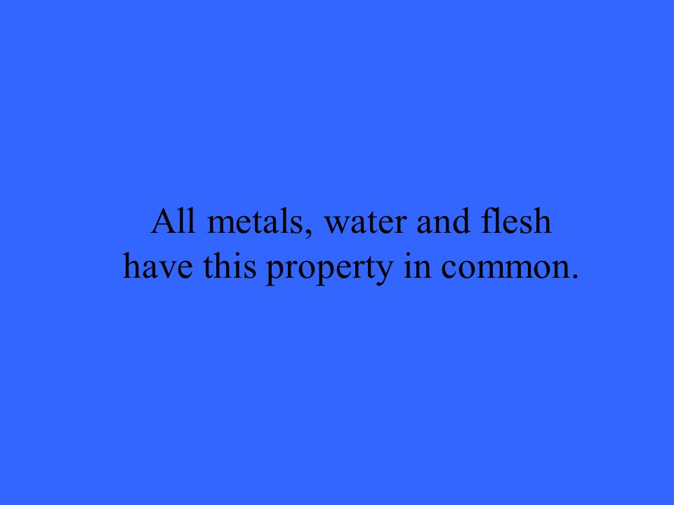 All metals, water and flesh have this property in common.