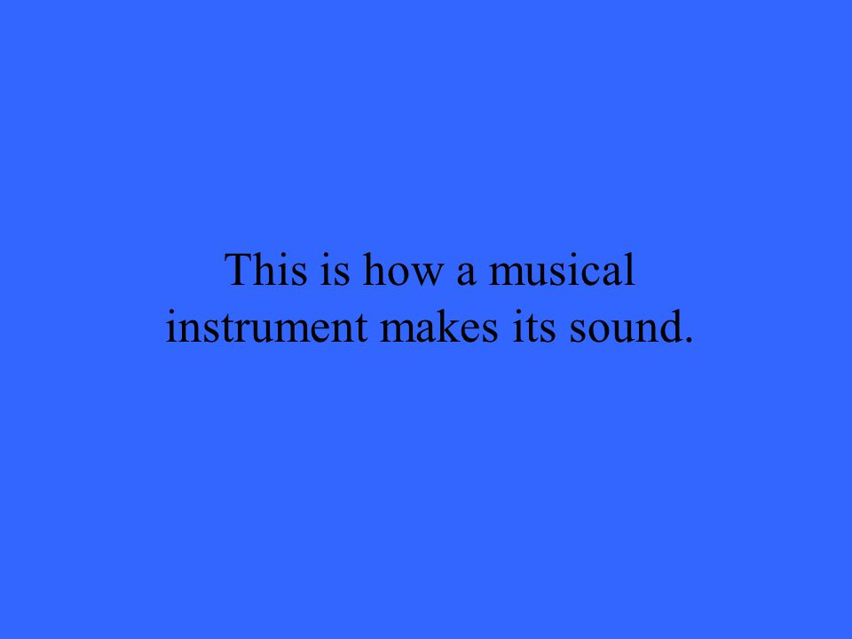This is how a musical instrument makes its sound.