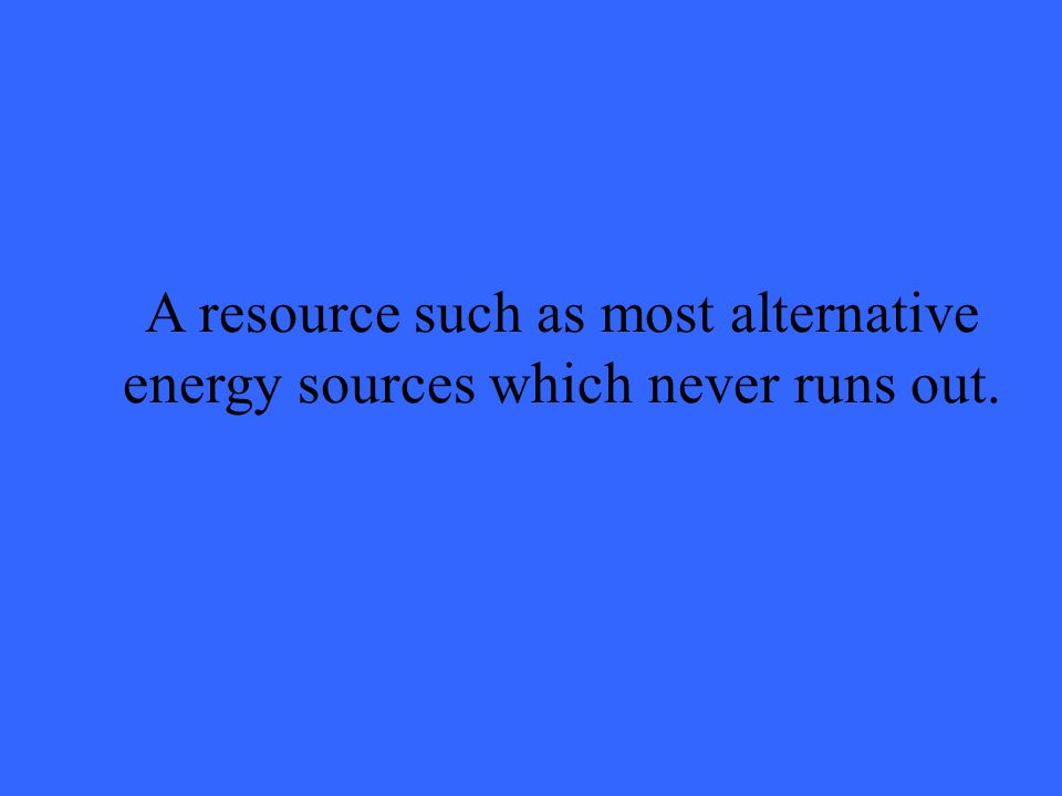 A resource such as most alternative energy sources which never runs out.