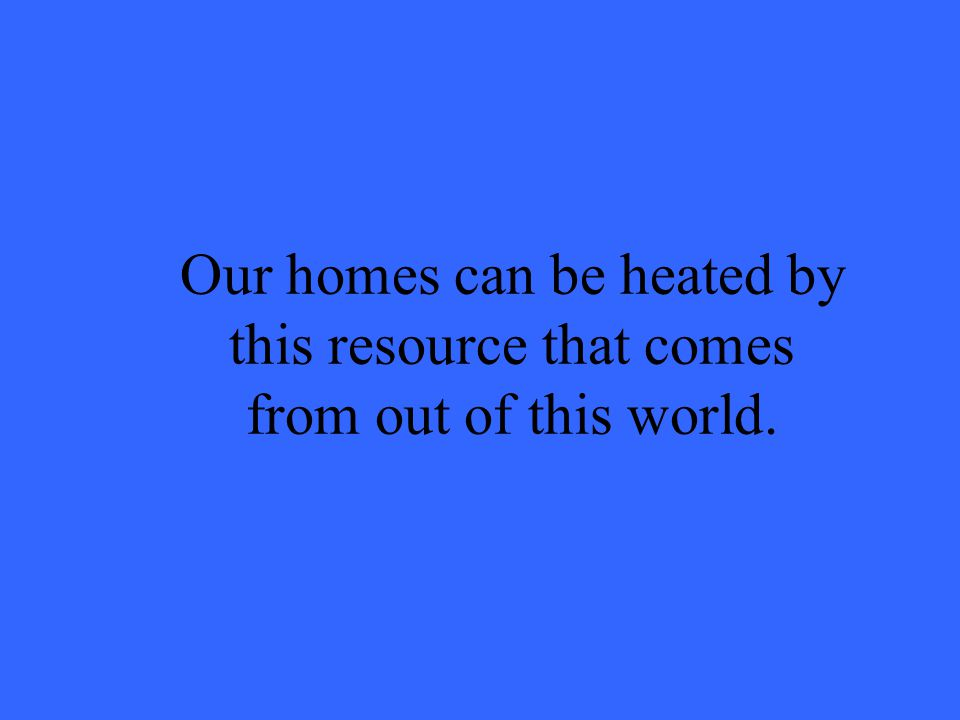Our homes can be heated by this resource that comes from out of this world.