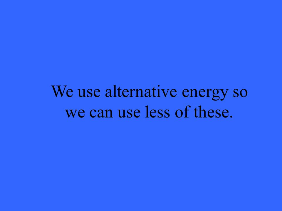 We use alternative energy so we can use less of these.