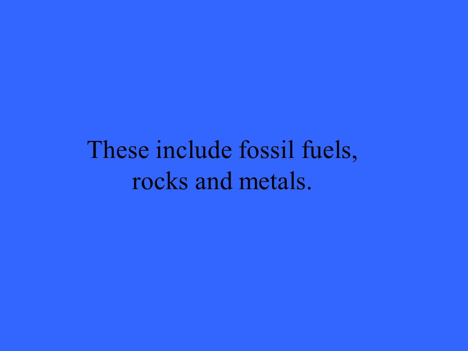 These include fossil fuels, rocks and metals.