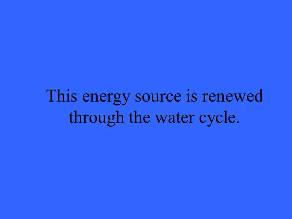 This energy source is renewed through the water cycle.
