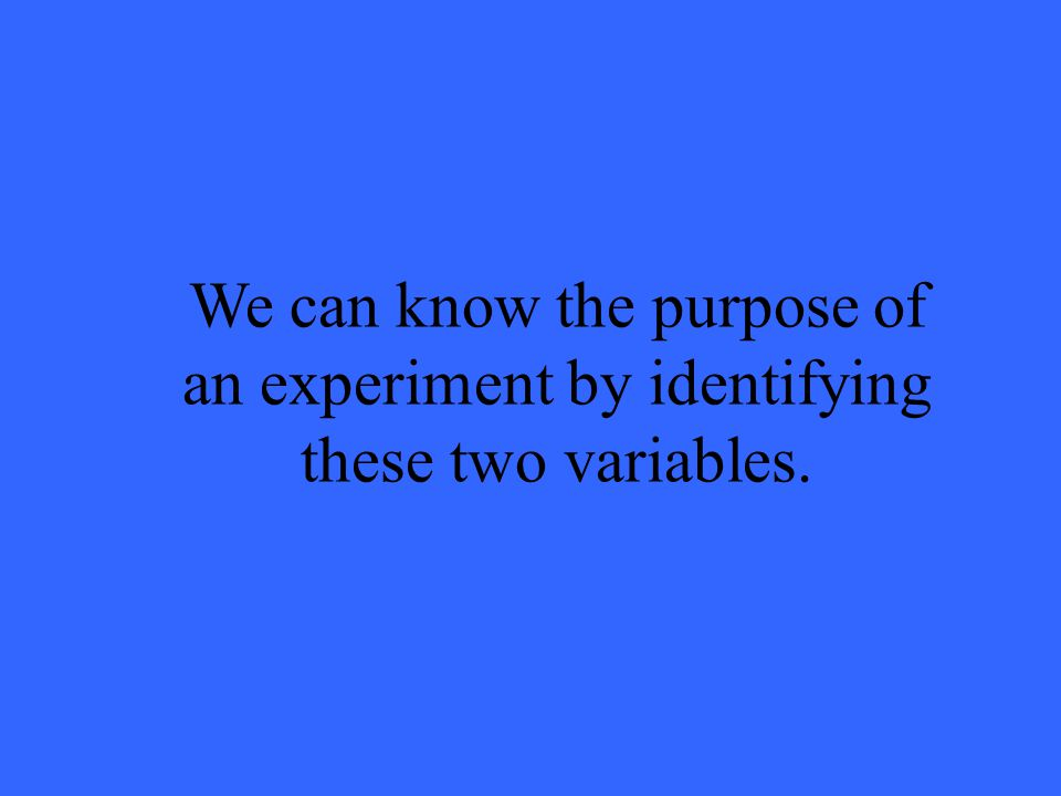 We can know the purpose of an experiment by identifying these two variables.