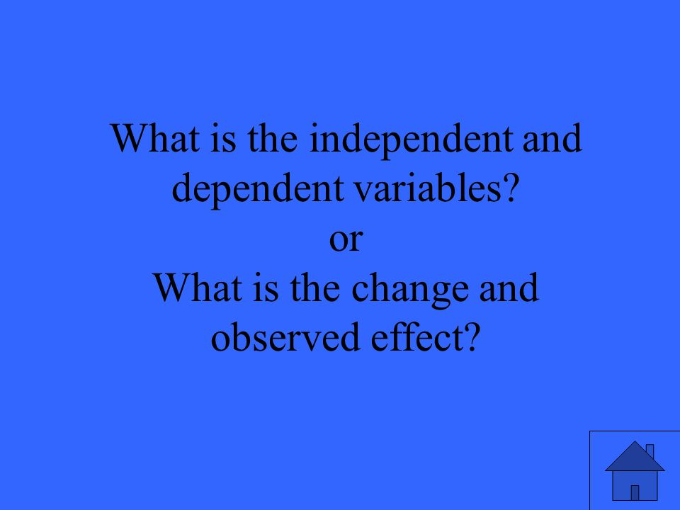What is the independent and dependent variables or What is the change and observed effect