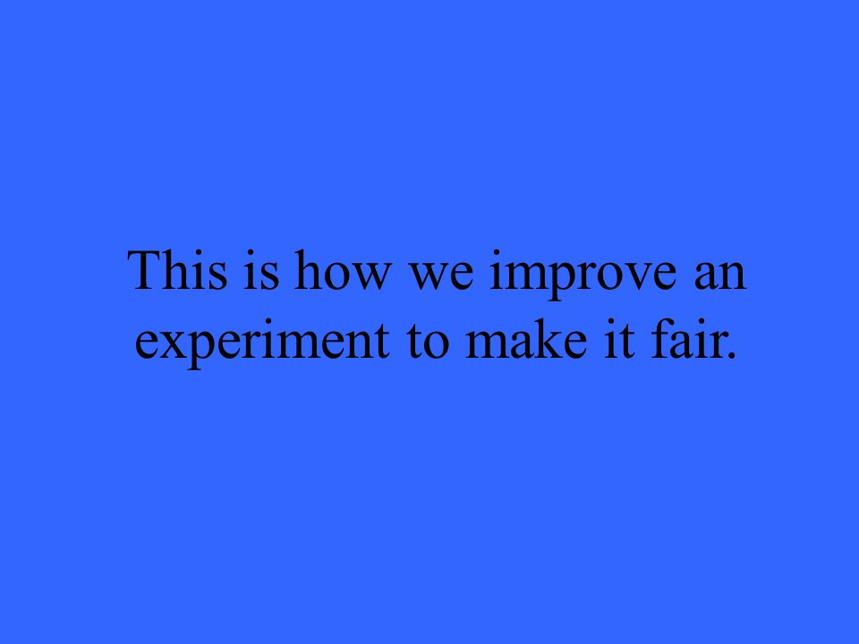 This is how we improve an experiment to make it fair.