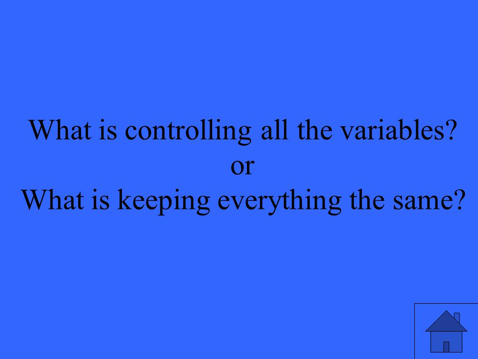 What is controlling all the variables or What is keeping everything the same