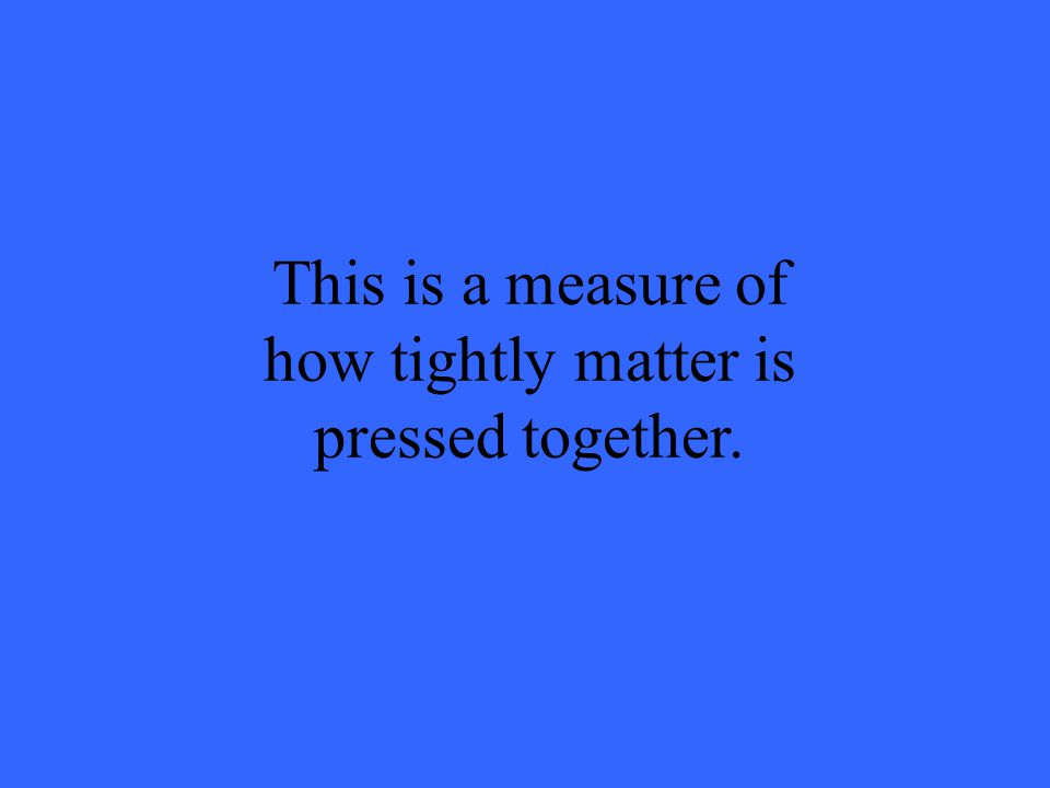 This is a measure of how tightly matter is pressed together.
