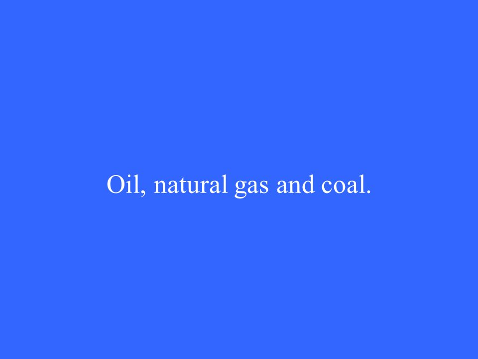 Oil, natural gas and coal.