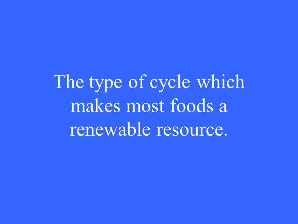 The type of cycle which makes most foods a renewable resource.