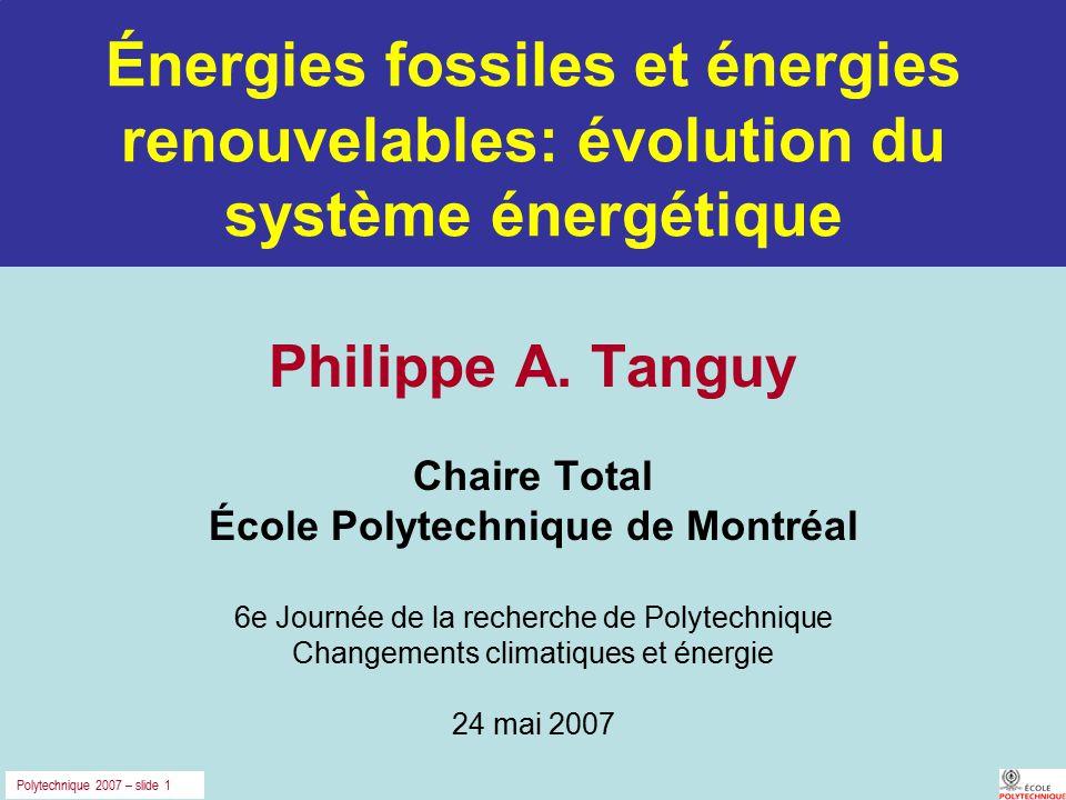 Polytechnique 2007 – slide 1 Énergies fossiles et énergies renouvelables: évolution du système énergétique Philippe A. Tanguy Chaire Total École Polyt