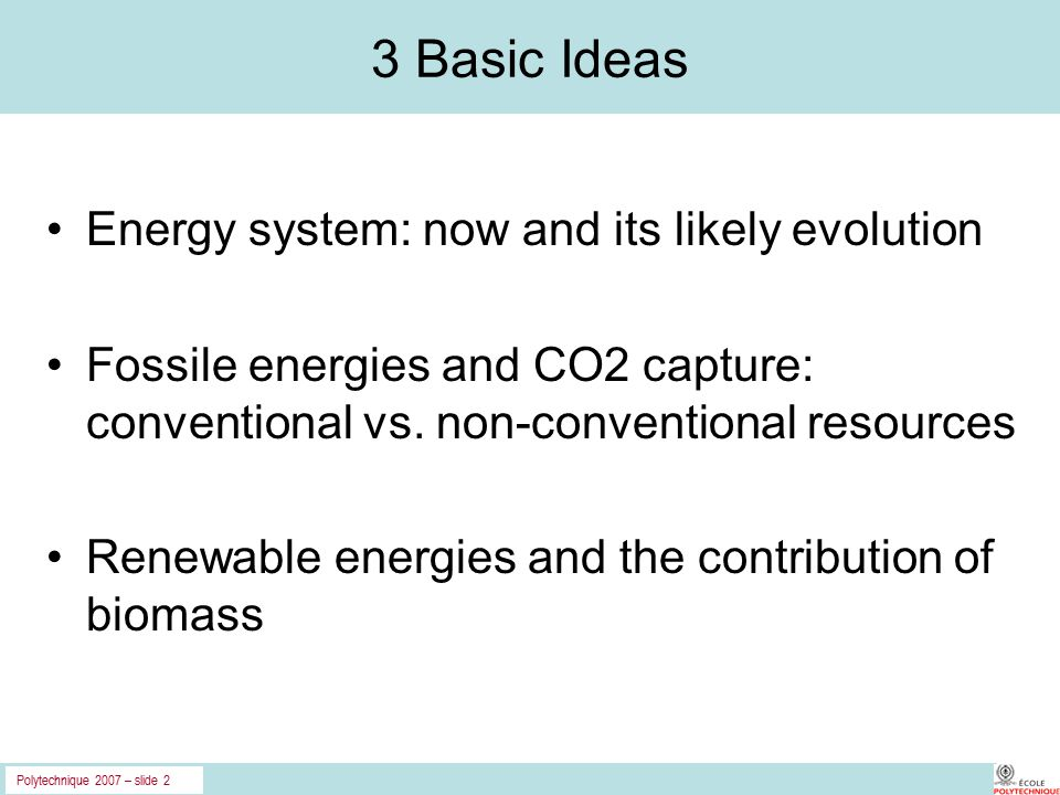 Polytechnique 2007 – slide 2 3 Basic Ideas Energy system: now and its likely evolution Fossile energies and CO2 capture: conventional vs.