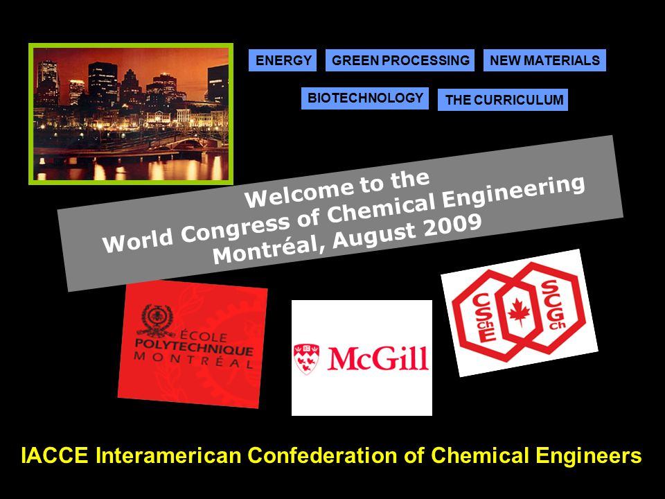 IACCE Interamerican Confederation of Chemical Engineers ENERGYGREEN PROCESSINGNEW MATERIALS THE CURRICULUM BIOTECHNOLOGY Welcome to the World Congress