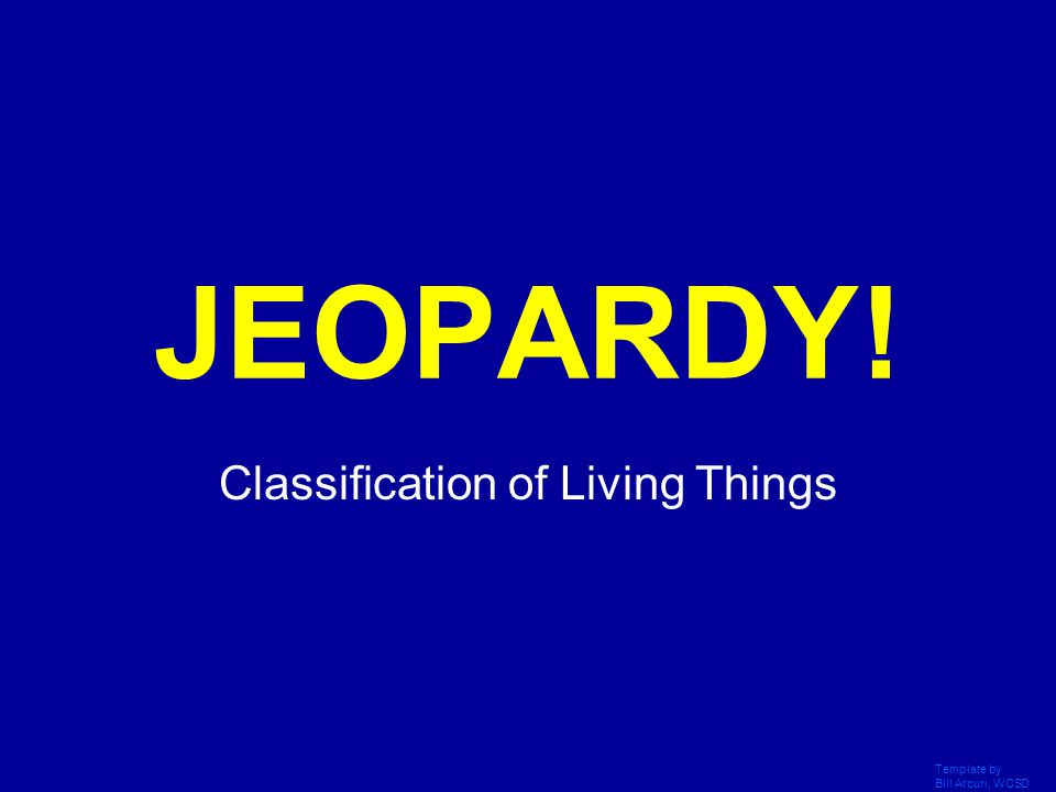 Template by Bill Arcuri, WCSD Click Once to Begin JEOPARDY! Classification of Living Things