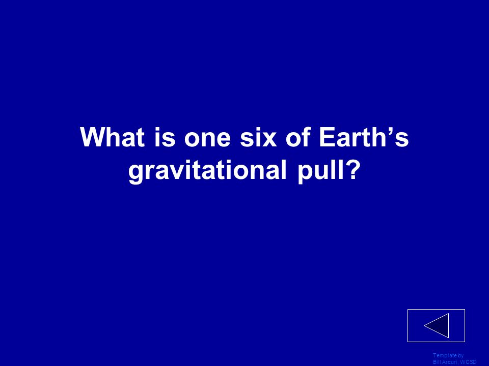 Template by Bill Arcuri, WCSD Random Facts 400 The strength of Gravitational pull of an object on the moon compared to the same object on the Earth.