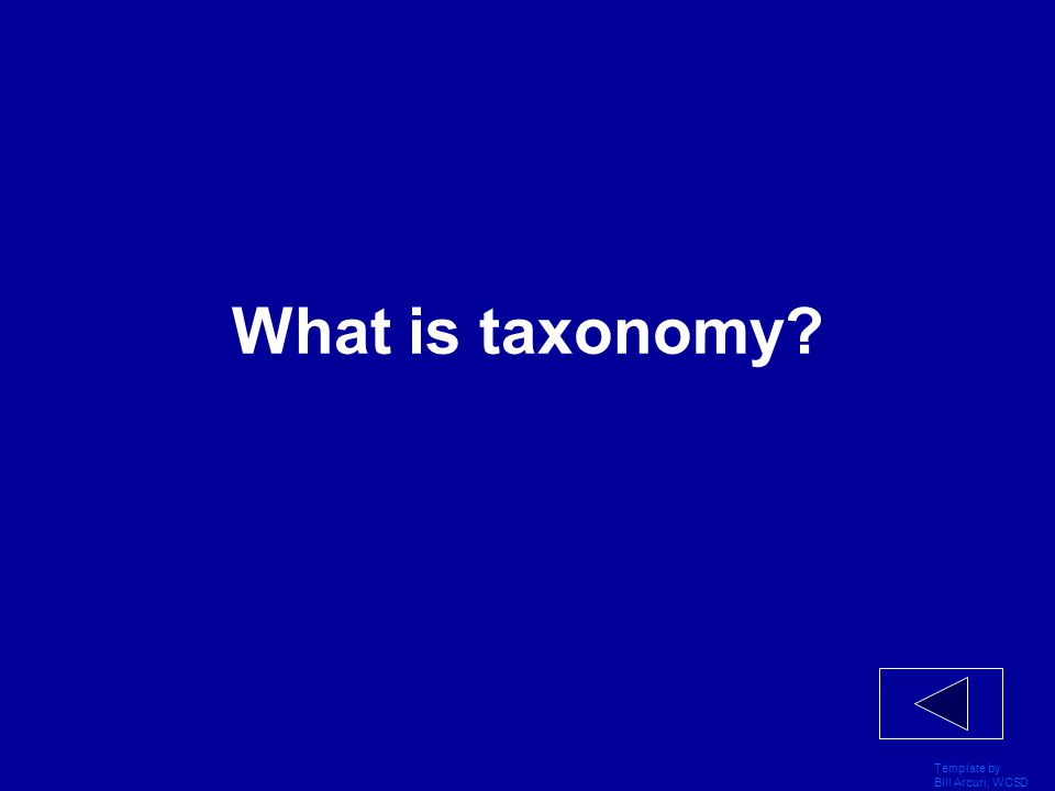 Template by Bill Arcuri, WCSD What is taxonomy?