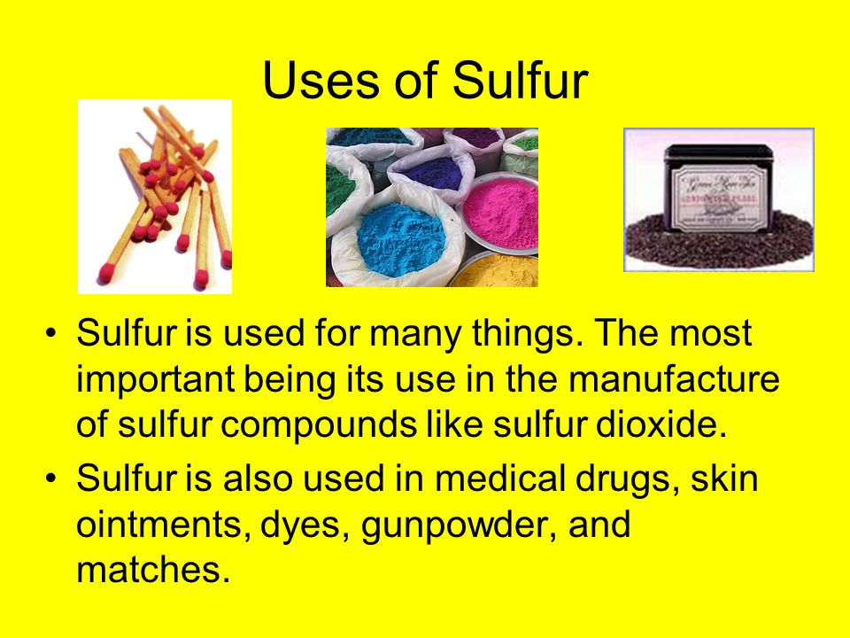 Uses of Sulfur Sulfur is used for many things.
