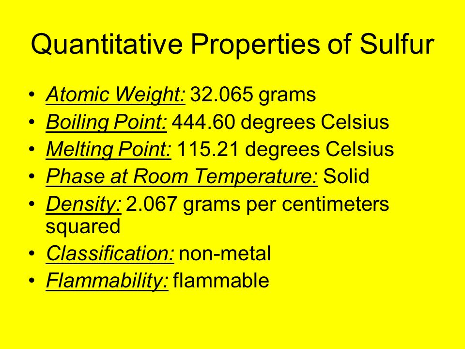 Quantitative Properties of Sulfur Atomic Weight: 32.065 grams Boiling Point: 444.60 degrees Celsius Melting Point: 115.21 degrees Celsius Phase at Room Temperature: Solid Density: 2.067 grams per centimeters squared Classification: non-metal Flammability: flammable