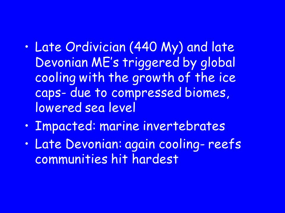 Late Ordivician (440 My) and late Devonian ME's triggered by global cooling with the growth of the ice caps- due to compressed biomes, lowered sea level Impacted: marine invertebrates Late Devonian: again cooling- reefs communities hit hardest