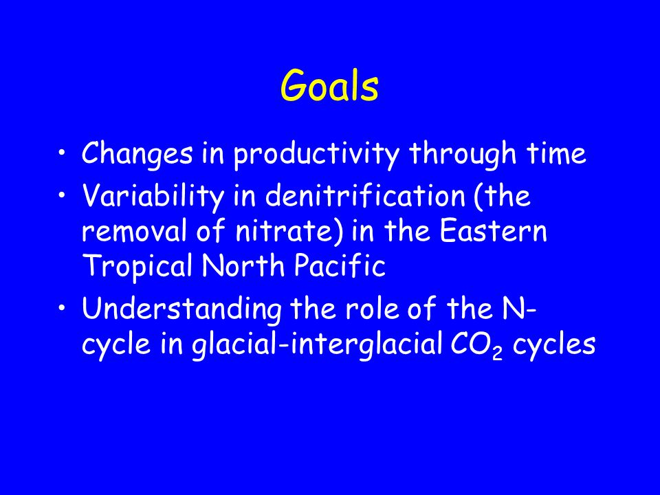 Goals Changes in productivity through time Variability in denitrification (the removal of nitrate) in the Eastern Tropical North Pacific Understanding the role of the N- cycle in glacial-interglacial CO 2 cycles