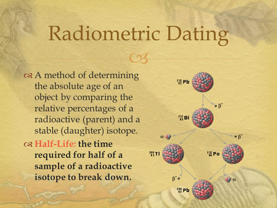  Radiometric Dating  A method of determining the absolute age of an object by comparing the relative percentages of a radioactive (parent) and a stable (daughter) isotope.