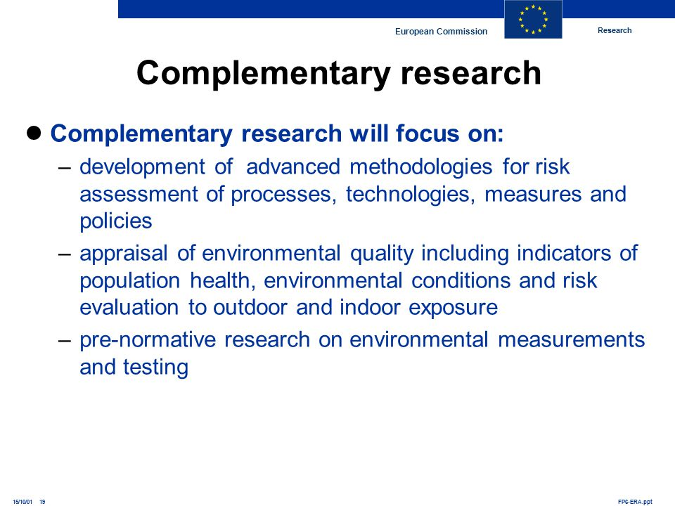 Research European Commission FP6-ERA.ppt15/10/01 19 Complementary research will focus on: –development of advanced methodologies for risk assessment of processes, technologies, measures and policies –appraisal of environmental quality including indicators of population health, environmental conditions and risk evaluation to outdoor and indoor exposure –pre-normative research on environmental measurements and testing Complementary research