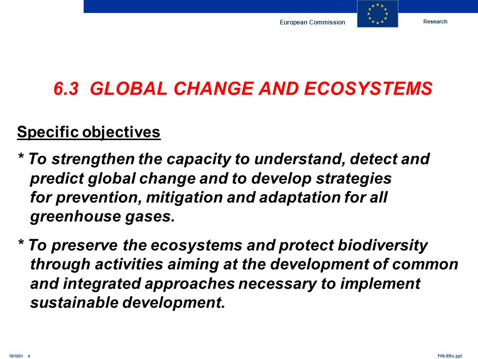 Research European Commission FP6-ERA.ppt15/10/01 4 6.3 GLOBAL CHANGE AND ECOSYSTEMS Specific objectives * To strengthen the capacity to understand, detect and predict global change and to develop strategies for prevention, mitigation and adaptation for all greenhouse gases.