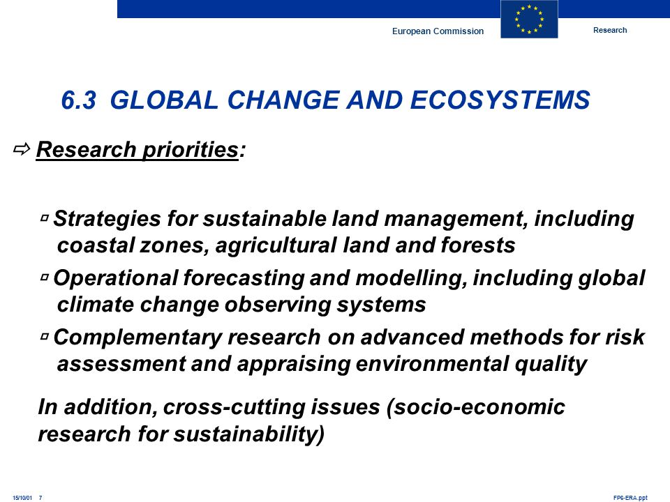Research European Commission FP6-ERA.ppt15/10/01 7 6.3 GLOBAL CHANGE AND ECOSYSTEMS  Research priorities:  Strategies for sustainable land management, including coastal zones, agricultural land and forests  Operational forecasting and modelling, including global climate change observing systems  Complementary research on advanced methods for risk assessment and appraising environmental quality In addition, cross-cutting issues (socio-economic research for sustainability)