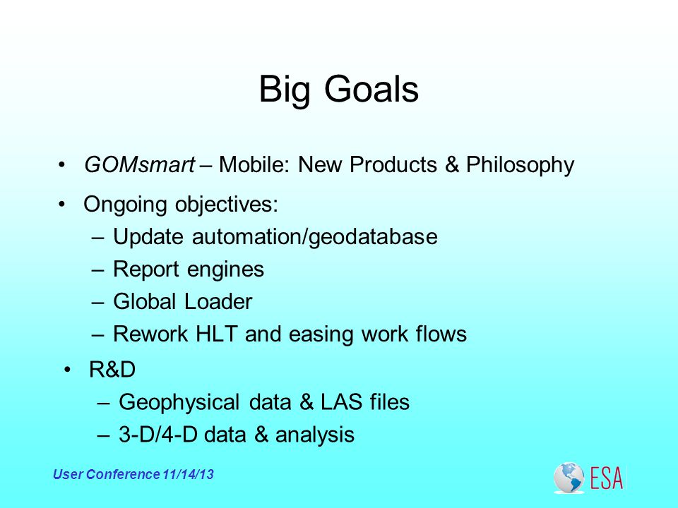 Big Goals GOMsmart – Mobile: New Products & Philosophy User Conference 11/14/13 Ongoing objectives: –Update automation/geodatabase –Report engines –Global Loader –Rework HLT and easing work flows R&D –Geophysical data & LAS files –3-D/4-D data & analysis