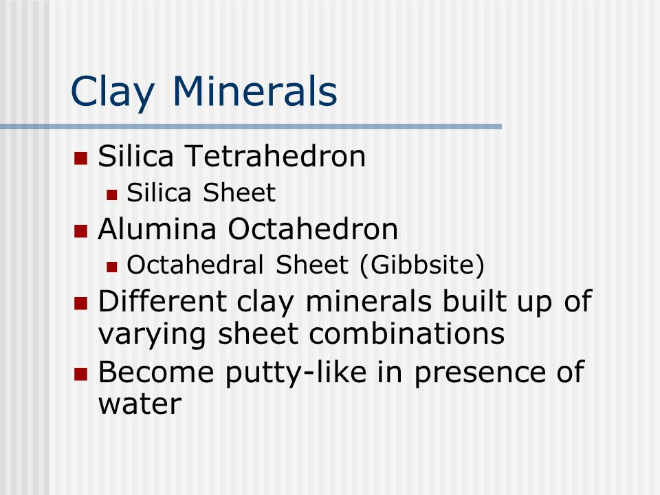 Clay Minerals Silica Tetrahedron Silica Sheet Alumina Octahedron Octahedral Sheet (Gibbsite) Different clay minerals built up of varying sheet combinations Become putty-like in presence of water
