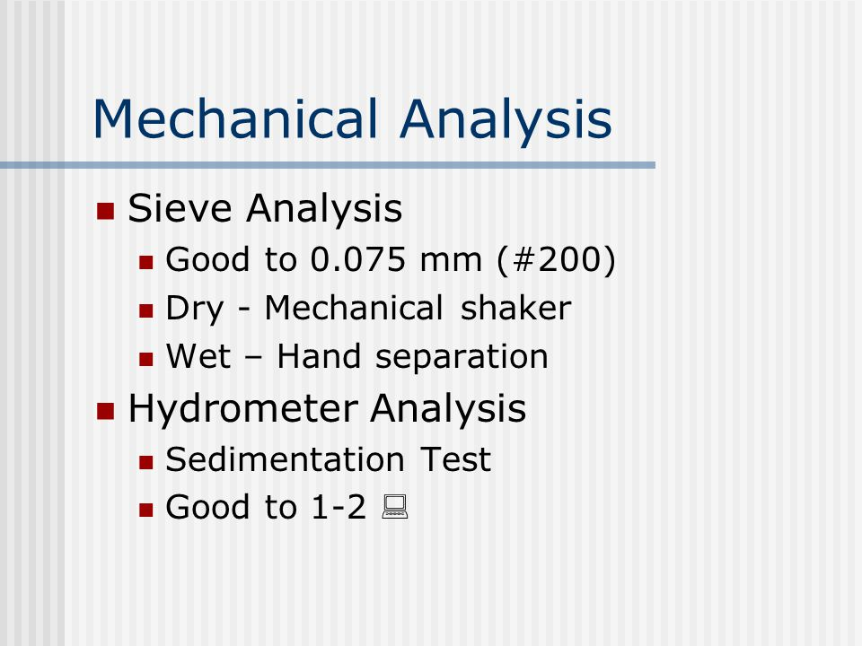 Mechanical Analysis Sieve Analysis Good to 0.075 mm (#200) Dry - Mechanical shaker Wet – Hand separation Hydrometer Analysis Sedimentation Test Good to 1-2 :