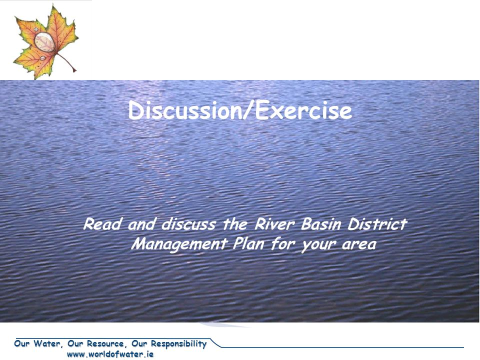 Our Water, Our Resource, Our Responsibility www.worldofwater.ie Discussion/Exercise Read and discuss the River Basin District Management Plan for your area
