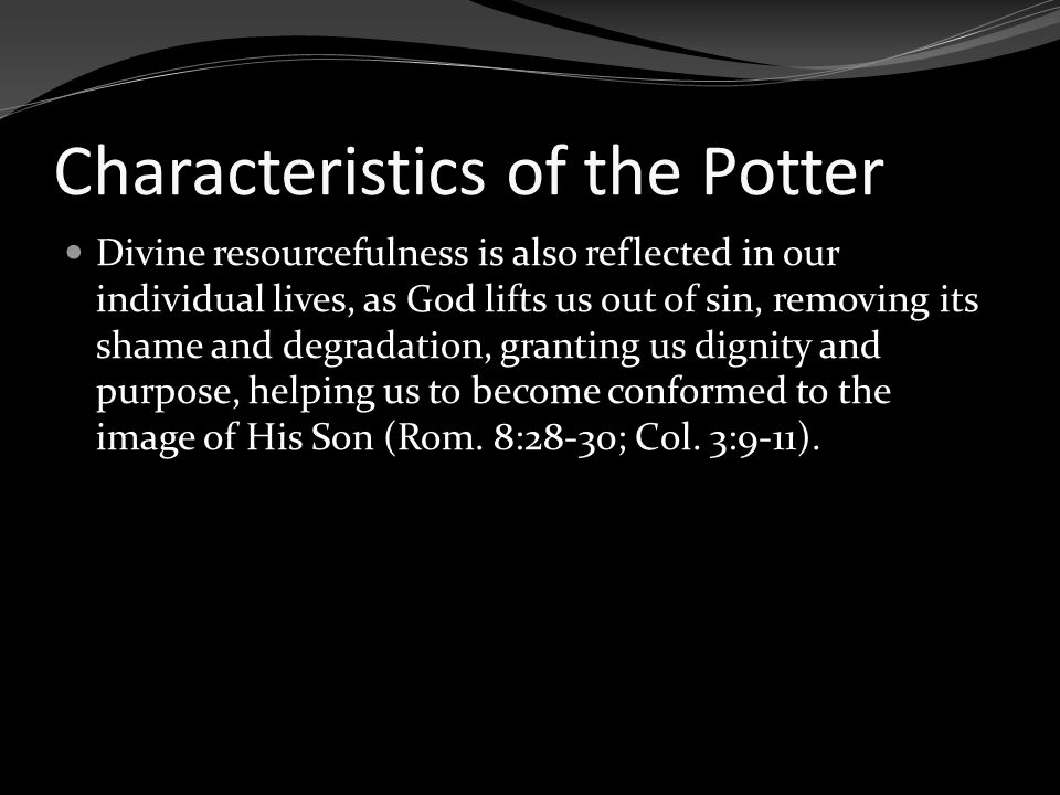 Characteristics of the Potter Divine resourcefulness is also reflected in our individual lives, as God lifts us out of sin, removing its shame and deg