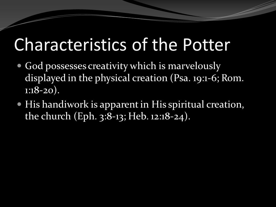 Characteristics of the Potter God possesses creativity which is marvelously displayed in the physical creation (Psa. 19:1-6; Rom. 1:18-20). His handiw