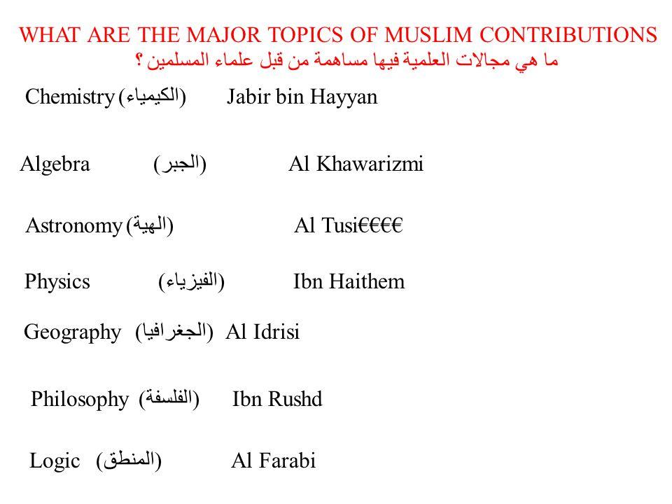 WHAT ARE THE MAJOR TOPICS OF MUSLIM CONTRIBUTIONS ما هي مجالات العلمية فيها مساهمة من قبل علماء المسلمين ؟ Chemistry (الكيمياء) Jabir bin Hayyan Algebra(الجبر)Al Khawarizmi Astronomy (الهية) Al Tusi€€€€ Physics(الفيزياء)Ibn Haithem Geography (الجغرافيا) Al Idrisi Philosophy (الفلسفة) Ibn Rushd Logic(المنطق)Al Farabi